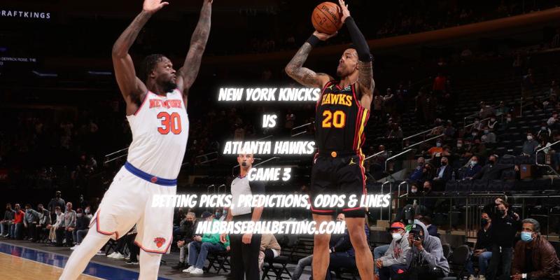 New York Knicks vs Atlanta Hawks Game 3 Betting Picks, Predictions, Odds & Lines