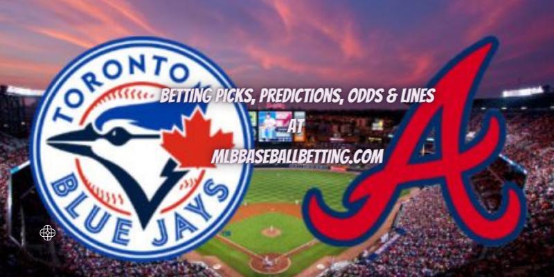Toronto Blue Jays Vs Atlanta Braves Betting Picks, Lines, Predictions & Odds