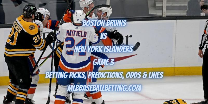 Boston Bruins vs New York Islanders Game 3 Betting Picks, Predictions, Odds & Lines