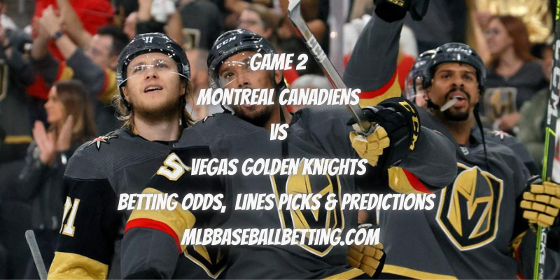 Game 2 Montreal Canadiens vs Vegas Golden Knights Betting Odds, Lines Picks & Predictions
