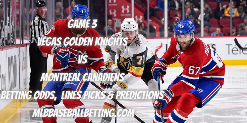 Game 3 Vegas Golden Knights vs Montreal Canadiens Betting Odds, Lines Picks & Predictions