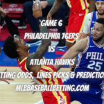 Game 6 Philadelphia 76ers vs Atlanta Hawks Betting Odds, Lines Picks & Predictions