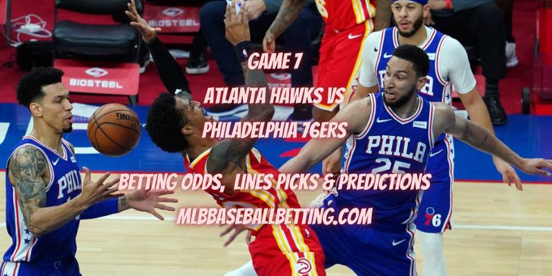 Game 7 Atlanta Hawks vs Philadelphia 76ers Betting Odds, Lines Picks & Predictions