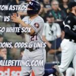 Houston Astros vs Chicago White Sox Picks, Predictions, Odds & Lines